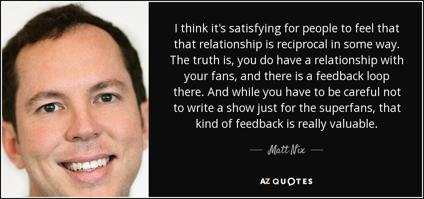 I think it's satisfying for people to feel that that relationship is reciprocal in some way. The truth is, you do have a relationship with your fans, and there is a feedback loop there. And while you have to be careful not to write a show just for the superfans, that kind of feedback is really valuable. - Matt Nix