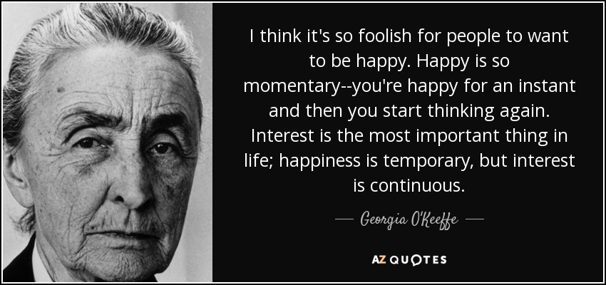 I think it's so foolish for people to want to be happy. Happy is so momentary--you're happy for an instant and then you start thinking again. Interest is the most important thing in life; happiness is temporary, but interest is continuous. - Georgia O'Keeffe
