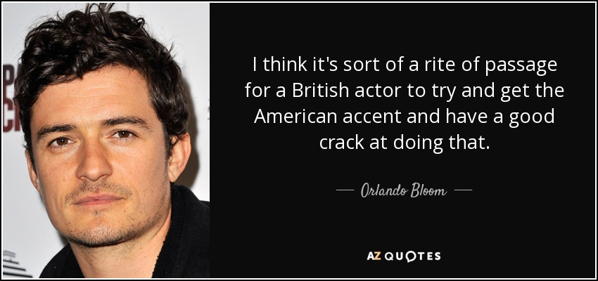 I think it's sort of a rite of passage for a British actor to try and get the American accent and have a good crack at doing that. - Orlando Bloom