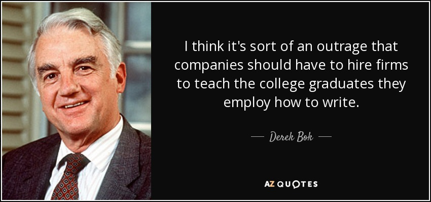 I think it's sort of an outrage that companies should have to hire firms to teach the college graduates they employ how to write. - Derek Bok