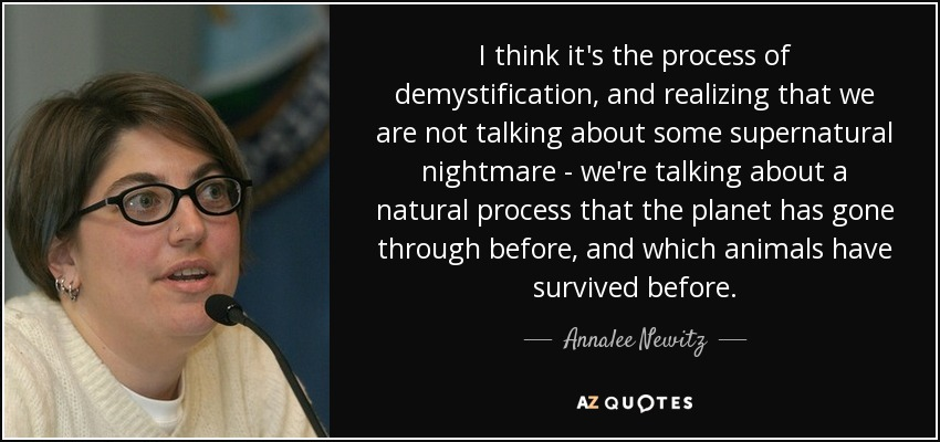 I think it's the process of demystification, and realizing that we are not talking about some supernatural nightmare - we're talking about a natural process that the planet has gone through before, and which animals have survived before. - Annalee Newitz