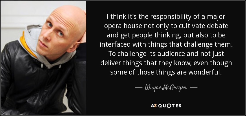I think it's the responsibility of a major opera house not only to cultivate debate and get people thinking, but also to be interfaced with things that challenge them. To challenge its audience and not just deliver things that they know, even though some of those things are wonderful. - Wayne McGregor