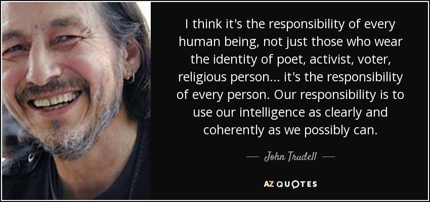 I think it's the responsibility of every human being, not just those who wear the identity of poet, activist, voter, religious person... it's the responsibility of every person. Our responsibility is to use our intelligence as clearly and coherently as we possibly can. - John Trudell
