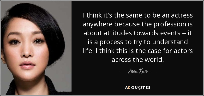 I think it's the same to be an actress anywhere because the profession is about attitudes towards events -- it is a process to try to understand life. I think this is the case for actors across the world. - Zhou Xun