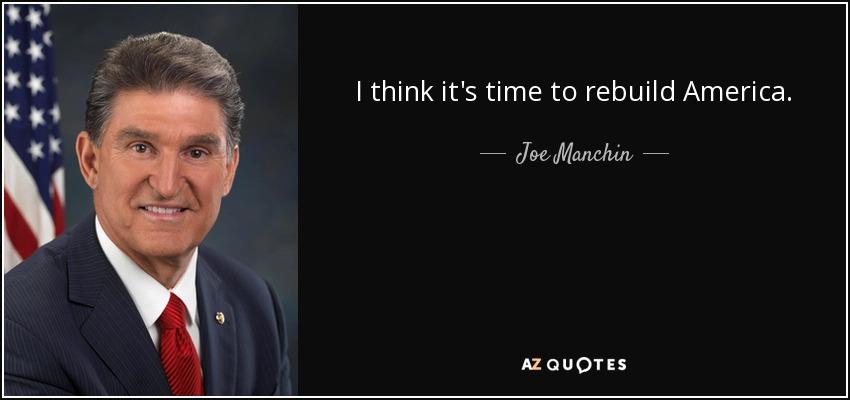 I think it's time to rebuild America. - Joe Manchin