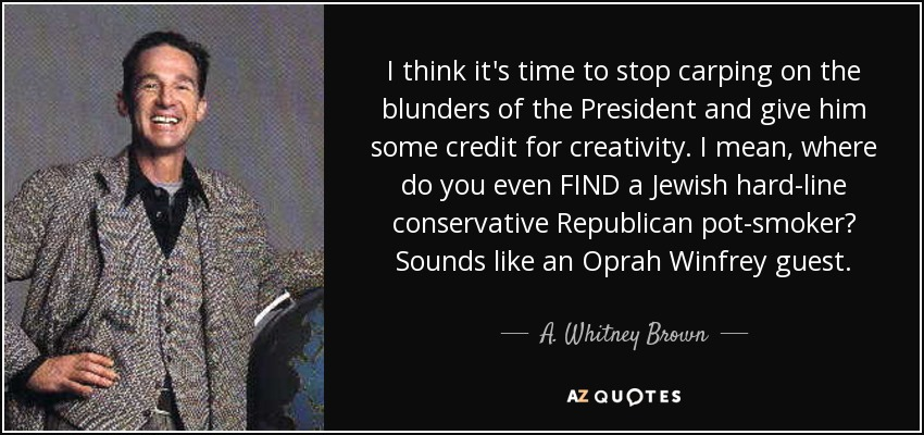 I think it's time to stop carping on the blunders of the President and give him some credit for creativity. I mean, where do you even FIND a Jewish hard-line conservative Republican pot-smoker? Sounds like an Oprah Winfrey guest. - A. Whitney Brown