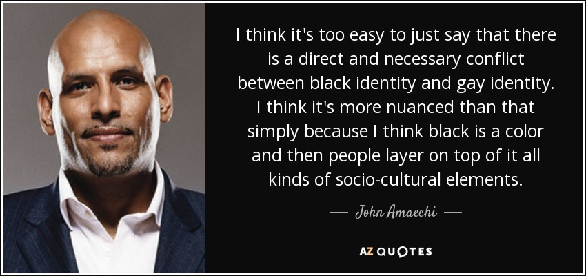 I think it's too easy to just say that there is a direct and necessary conflict between black identity and gay identity. I think it's more nuanced than that simply because I think black is a color and then people layer on top of it all kinds of socio-cultural elements. - John Amaechi