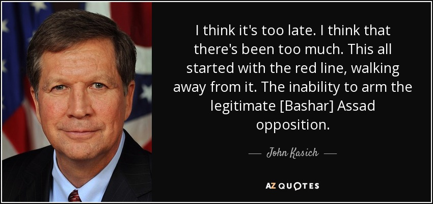 I think it's too late. I think that there's been too much. This all started with the red line, walking away from it. The inability to arm the legitimate [Bashar] Assad opposition. - John Kasich