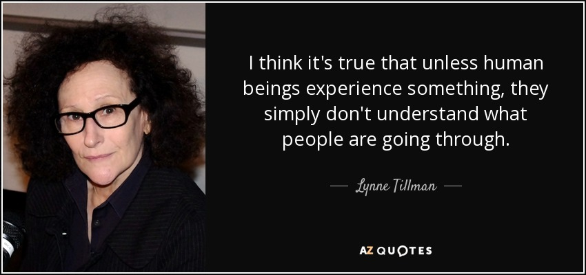 I think it's true that unless human beings experience something, they simply don't understand what people are going through. - Lynne Tillman