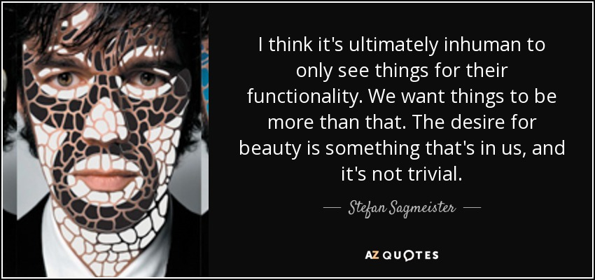 I think it's ultimately inhuman to only see things for their functionality. We want things to be more than that. The desire for beauty is something that's in us, and it's not trivial. - Stefan Sagmeister