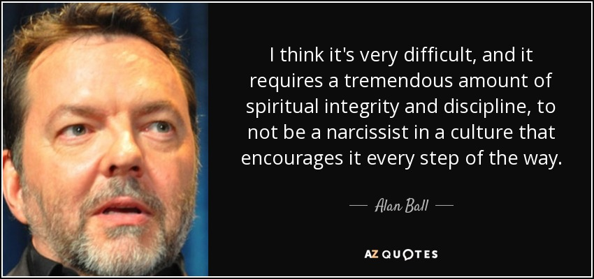 I think it's very difficult, and it requires a tremendous amount of spiritual integrity and discipline, to not be a narcissist in a culture that encourages it every step of the way. - Alan Ball