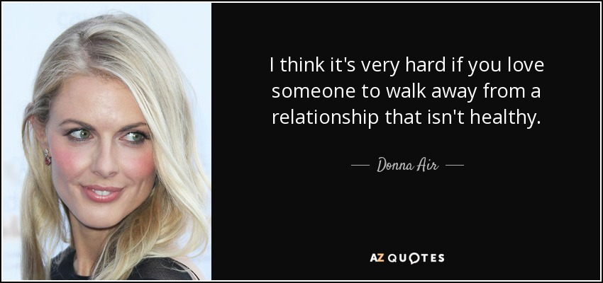 I think it's very hard if you love someone to walk away from a relationship that isn't healthy. - Donna Air