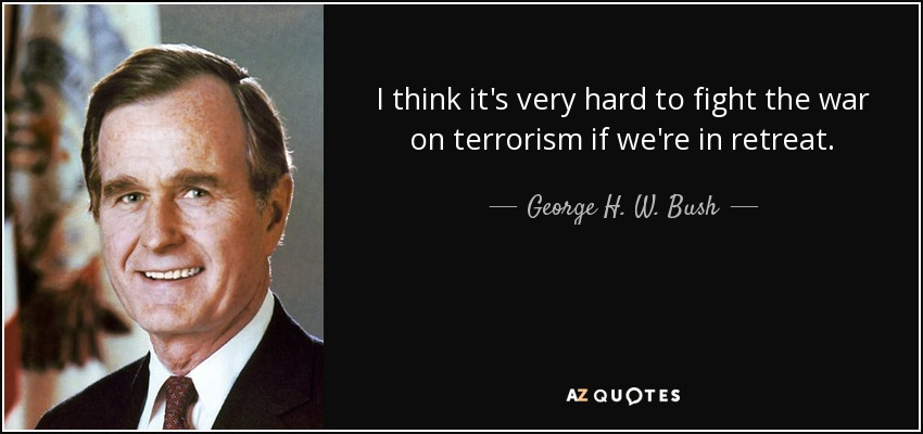 I think it's very hard to fight the war on terrorism if we're in retreat. - George H. W. Bush