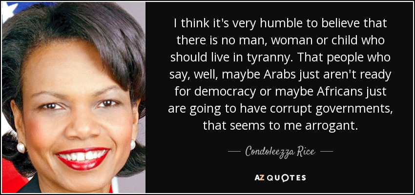 I think it's very humble to believe that there is no man, woman or child who should live in tyranny. That people who say, well, maybe Arabs just aren't ready for democracy or maybe Africans just are going to have corrupt governments, that seems to me arrogant. - Condoleezza Rice