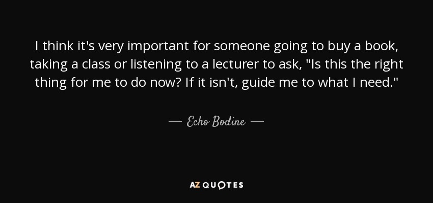 I think it's very important for someone going to buy a book, taking a class or listening to a lecturer to ask,
