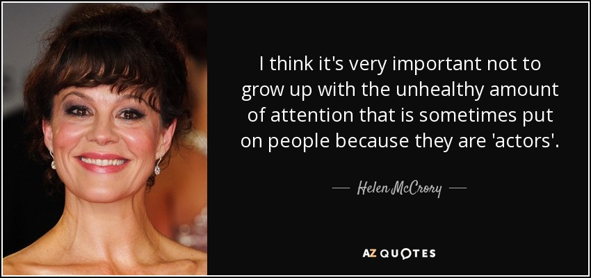 I think it's very important not to grow up with the unhealthy amount of attention that is sometimes put on people because they are 'actors'. - Helen McCrory