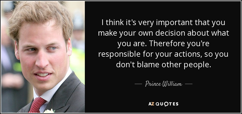 I think it's very important that you make your own decision about what you are. Therefore you're responsible for your actions, so you don't blame other people. - Prince William