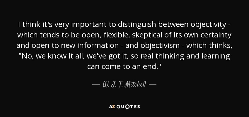 I think it's very important to distinguish between objectivity - which tends to be open, flexible, skeptical of its own certainty and open to new information - and objectivism - which thinks,
