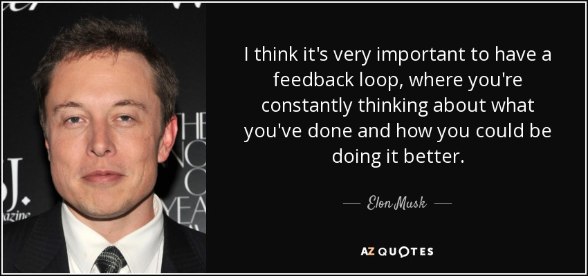 I think it's very important to have a feedback loop, where you're constantly thinking about what you've done and how you could be doing it better. - Elon Musk