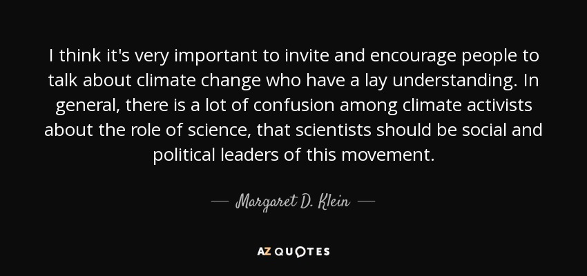 I think it's very important to invite and encourage people to talk about climate change who have a lay understanding. In general, there is a lot of confusion among climate activists about the role of science, that scientists should be social and political leaders of this movement. - Margaret D. Klein