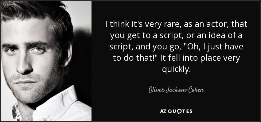 I think it's very rare, as an actor, that you get to a script, or an idea of a script, and you go,