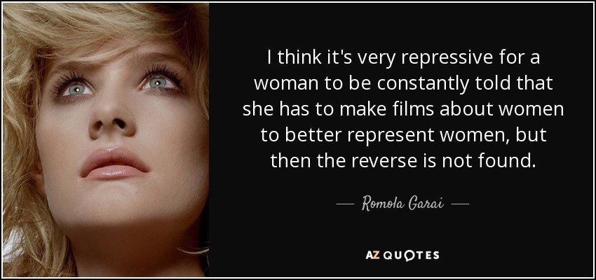 I think it's very repressive for a woman to be constantly told that she has to make films about women to better represent women, but then the reverse is not found. - Romola Garai