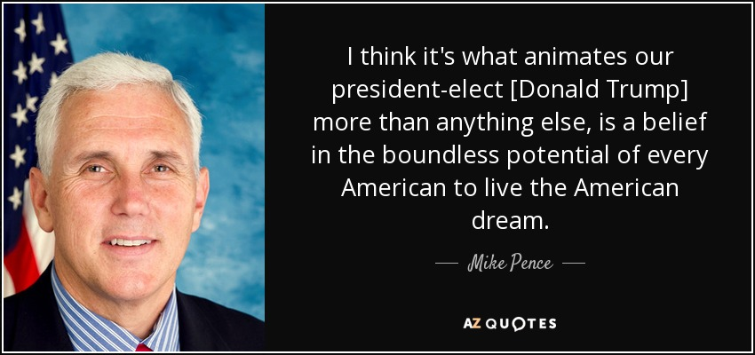I think it's what animates our president-elect [Donald Trump] more than anything else, is a belief in the boundless potential of every American to live the American dream. - Mike Pence