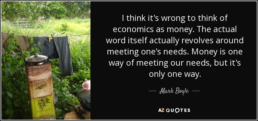 I think it's wrong to think of economics as money. The actual word itself actually revolves around meeting one's needs. Money is one way of meeting our needs, but it's only one way. - Mark Boyle