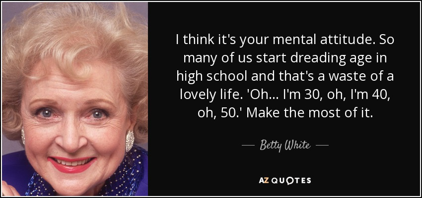 I think it's your mental attitude. So many of us start dreading age in high school and that's a waste of a lovely life. 'Oh... I'm 30, oh, I'm 40, oh, 50.' Make the most of it. - Betty White