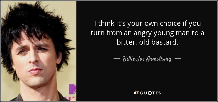 I think it's your own choice if you turn from an angry young man to a bitter, old bastard. - Billie Joe Armstrong