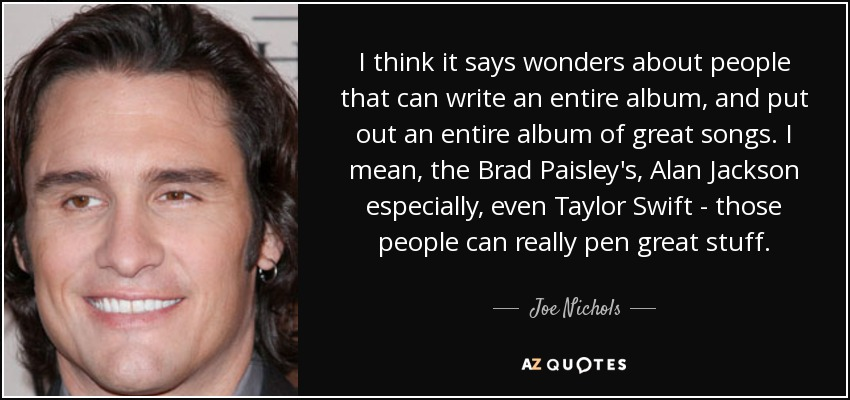 I think it says wonders about people that can write an entire album, and put out an entire album of great songs. I mean, the Brad Paisley's, Alan Jackson especially, even Taylor Swift - those people can really pen great stuff. - Joe Nichols