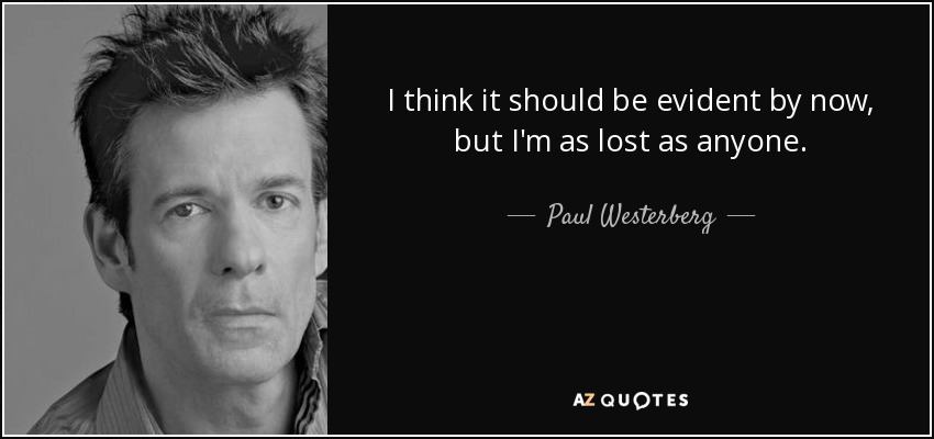 I think it should be evident by now, but I'm as lost as anyone. - Paul Westerberg