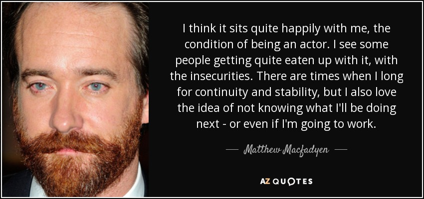 I think it sits quite happily with me, the condition of being an actor. I see some people getting quite eaten up with it, with the insecurities. There are times when I long for continuity and stability, but I also love the idea of not knowing what I'll be doing next - or even if I'm going to work. - Matthew Macfadyen