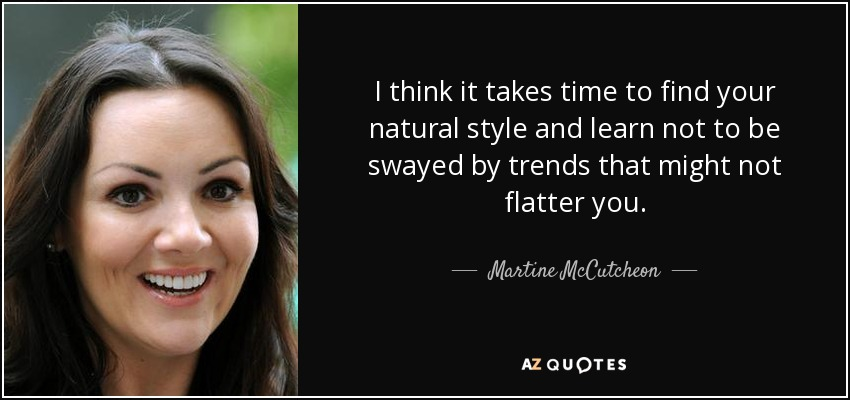 I think it takes time to find your natural style and learn not to be swayed by trends that might not flatter you. - Martine McCutcheon