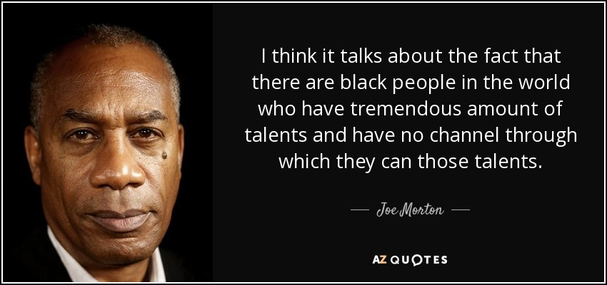 I think it talks about the fact that there are black people in the world who have tremendous amount of talents and have no channel through which they can those talents. - Joe Morton