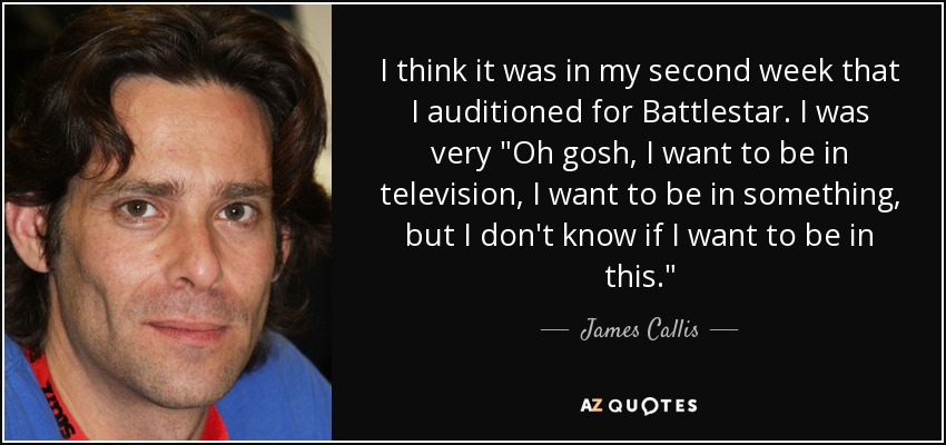 I think it was in my second week that I auditioned for Battlestar. I was very