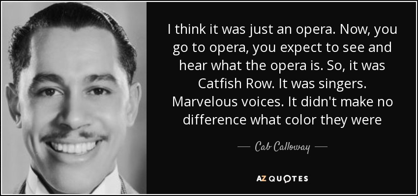 I think it was just an opera. Now, you go to opera, you expect to see and hear what the opera is. So, it was Catfish Row. It was singers. Marvelous voices. It didn't make no difference what color they were - Cab Calloway