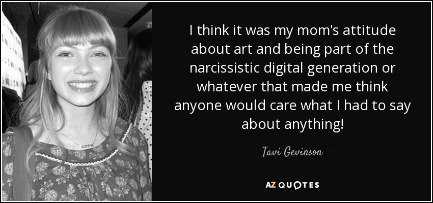 I think it was my mom's attitude about art and being part of the narcissistic digital generation or whatever that made me think anyone would care what I had to say about anything! - Tavi Gevinson