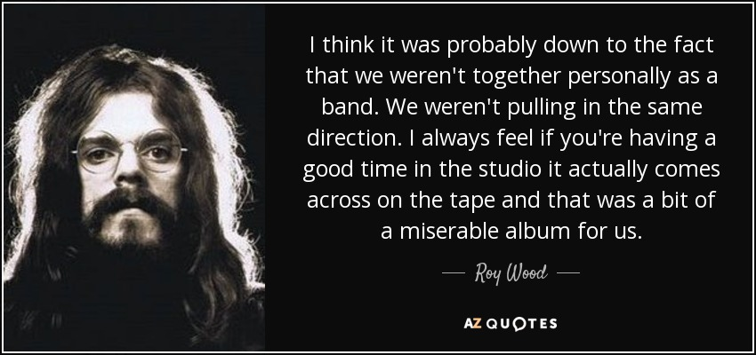 I think it was probably down to the fact that we weren't together personally as a band. We weren't pulling in the same direction. I always feel if you're having a good time in the studio it actually comes across on the tape and that was a bit of a miserable album for us. - Roy Wood