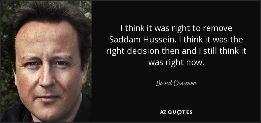 I think it was right to remove Saddam Hussein. I think it was the right decision then and I still think it was right now. - David Cameron