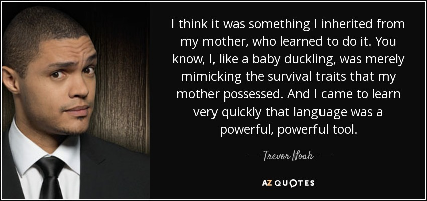 I think it was something I inherited from my mother, who learned to do it. You know, I, like a baby duckling, was merely mimicking the survival traits that my mother possessed. And I came to learn very quickly that language was a powerful, powerful tool. - Trevor Noah