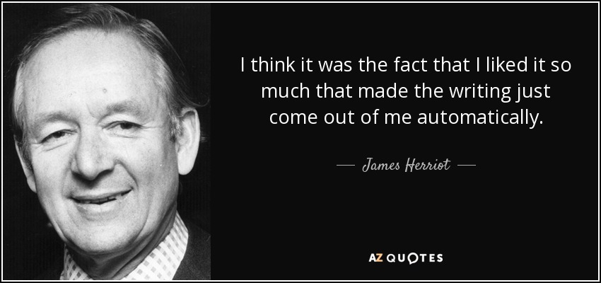 I think it was the fact that I liked it so much that made the writing just come out of me automatically. - James Herriot
