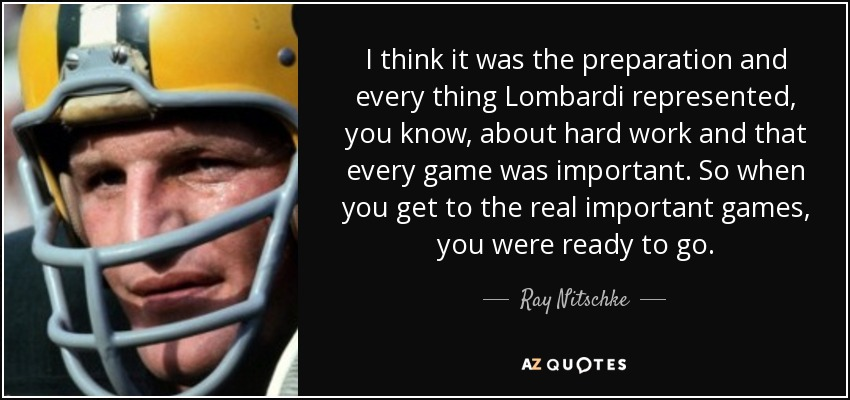 I think it was the preparation and every thing Lombardi represented, you know, about hard work and that every game was important. So when you get to the real important games, you were ready to go. - Ray Nitschke