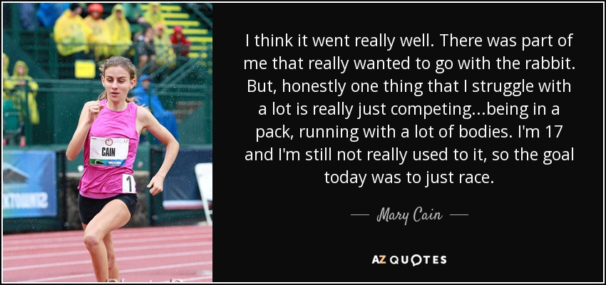 I think it went really well. There was part of me that really wanted to go with the rabbit. But, honestly one thing that I struggle with a lot is really just competing...being in a pack, running with a lot of bodies. I'm 17 and I'm still not really used to it, so the goal today was to just race. - Mary Cain