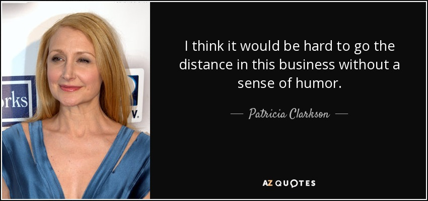 I think it would be hard to go the distance in this business without a sense of humor. - Patricia Clarkson