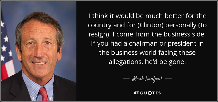 I think it would be much better for the country and for (Clinton) personally (to resign). I come from the business side. If you had a chairman or president in the business world facing these allegations, he'd be gone. - Mark Sanford