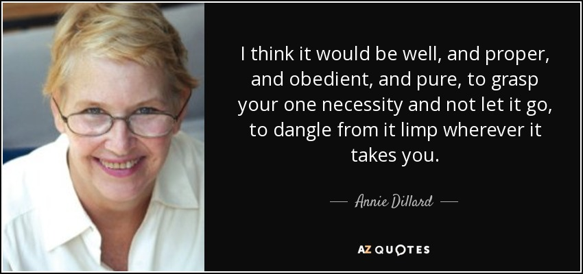 I think it would be well, and proper, and obedient, and pure, to grasp your one necessity and not let it go, to dangle from it limp wherever it takes you. - Annie Dillard