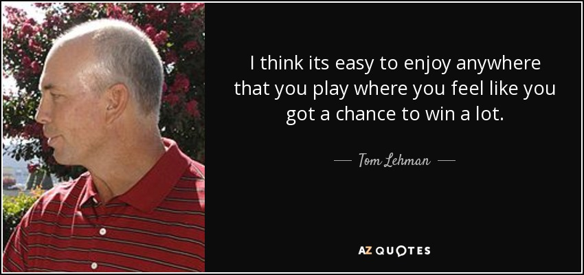 I think its easy to enjoy anywhere that you play where you feel like you got a chance to win a lot. - Tom Lehman
