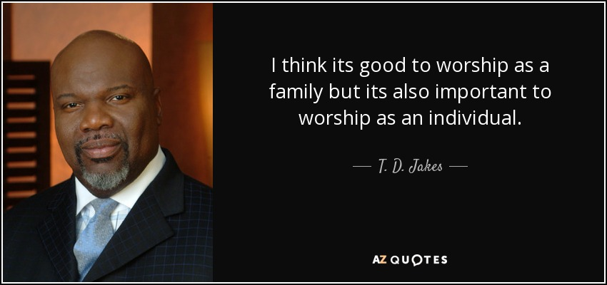 I think its good to worship as a family but its also important to worship as an individual. - T. D. Jakes