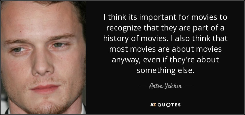I think its important for movies to recognize that they are part of a history of movies. I also think that most movies are about movies anyway, even if they're about something else. - Anton Yelchin